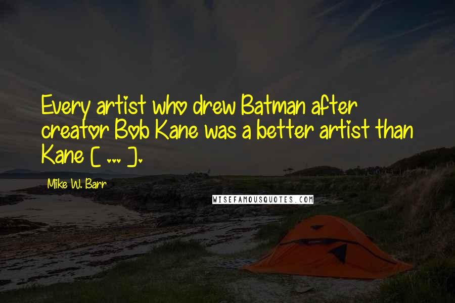 Mike W. Barr quotes: Every artist who drew Batman after creator Bob Kane was a better artist than Kane [ ... ].