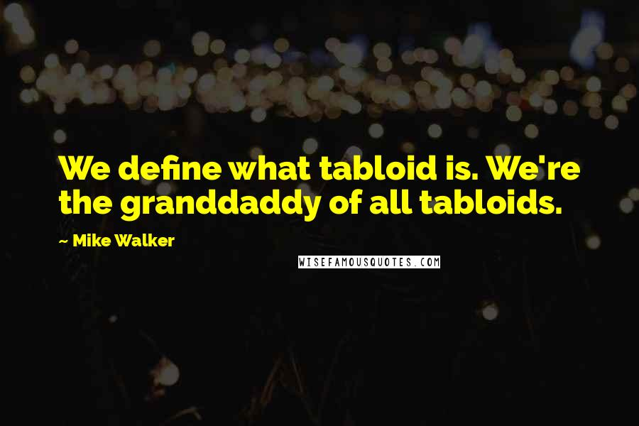 Mike Walker quotes: We define what tabloid is. We're the granddaddy of all tabloids.