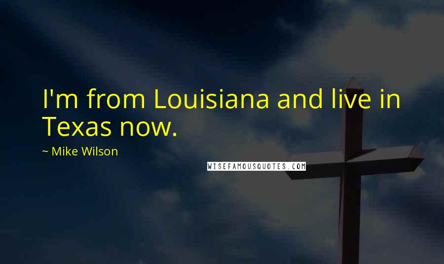 Mike Wilson quotes: I'm from Louisiana and live in Texas now.