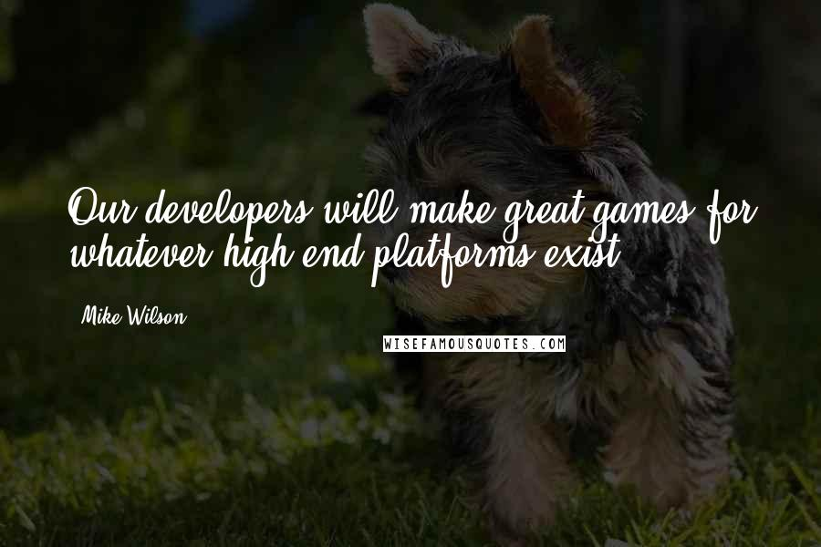 Mike Wilson quotes: Our developers will make great games for whatever high-end platforms exist.
