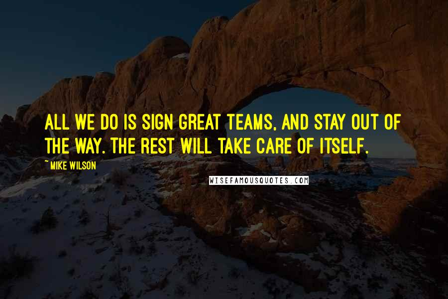 Mike Wilson quotes: All we do is sign great teams, and stay out of the way. The rest will take care of itself.