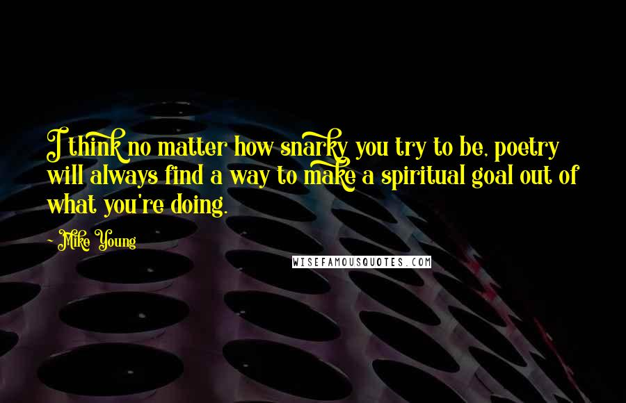 Mike Young quotes: I think no matter how snarky you try to be, poetry will always find a way to make a spiritual goal out of what you're doing.