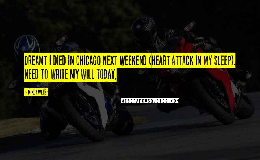 Mikey Welsh quotes: Dreamt I died in Chicago next weekend (heart attack in my sleep). Need to write my will today,
