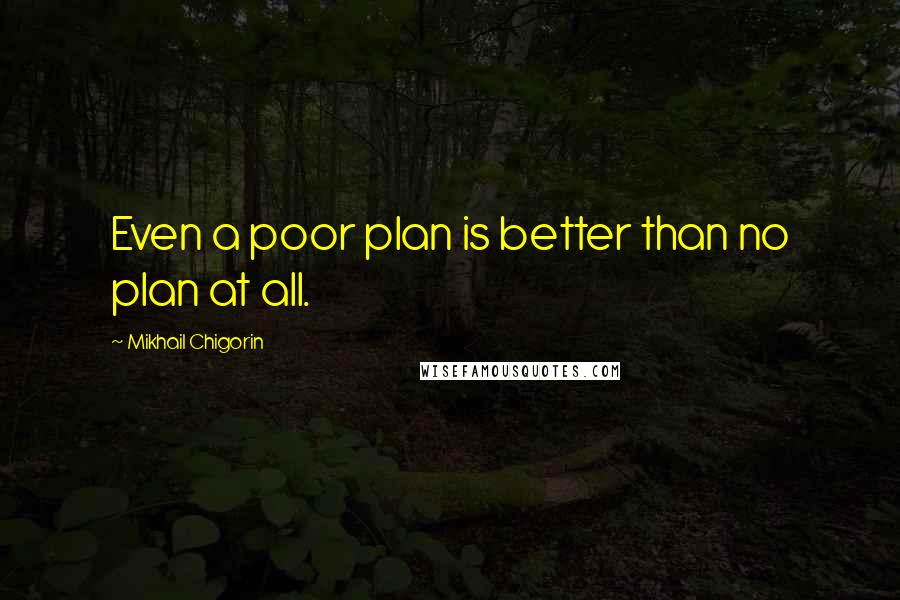Mikhail Chigorin quotes: Even a poor plan is better than no plan at all.