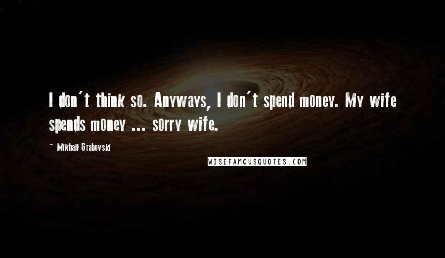Mikhail Grabovski quotes: I don't think so. Anyways, I don't spend money. My wife spends money ... sorry wife.