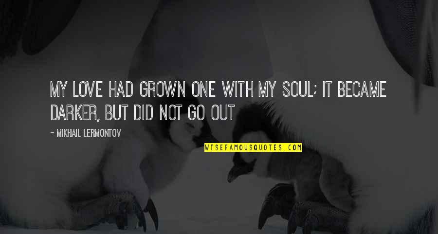 Mikhail Lermontov Quotes By Mikhail Lermontov: My love had grown one with my soul;