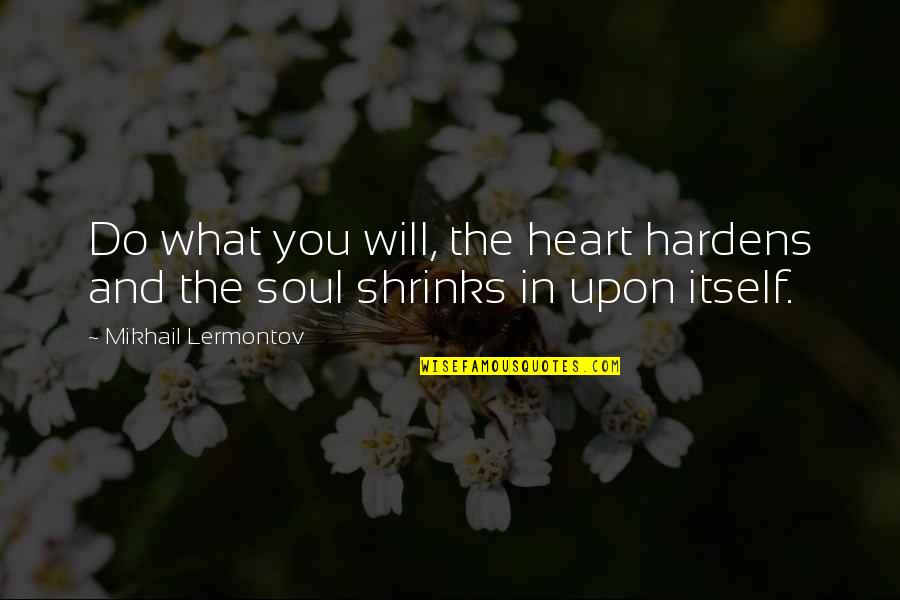 Mikhail Lermontov Quotes By Mikhail Lermontov: Do what you will, the heart hardens and