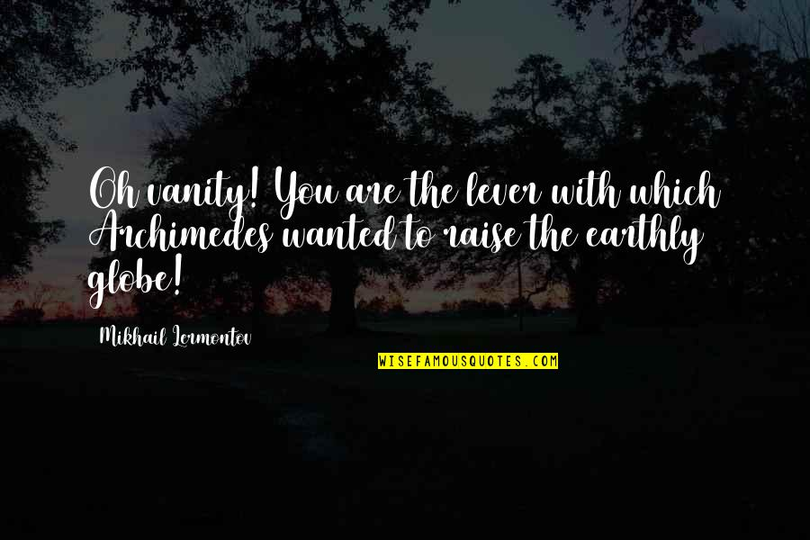 Mikhail Lermontov Quotes By Mikhail Lermontov: Oh vanity! You are the lever with which