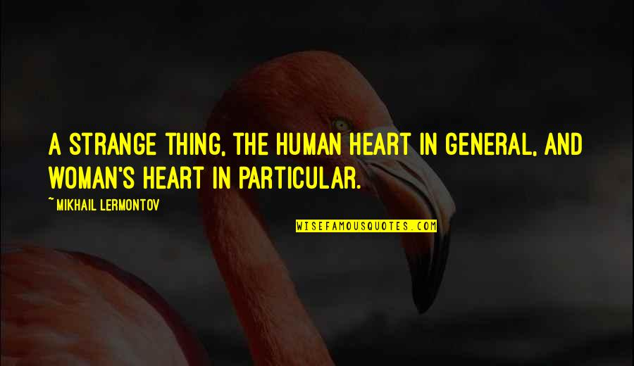 Mikhail Lermontov Quotes By Mikhail Lermontov: A strange thing, the human heart in general,