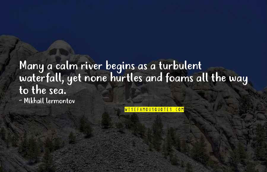Mikhail Lermontov Quotes By Mikhail Lermontov: Many a calm river begins as a turbulent