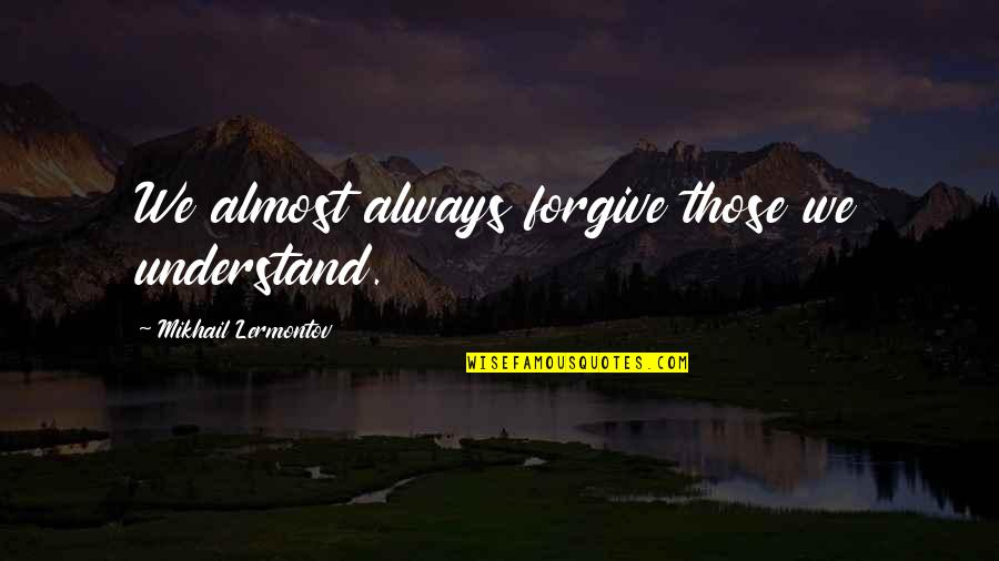 Mikhail Lermontov Quotes By Mikhail Lermontov: We almost always forgive those we understand.