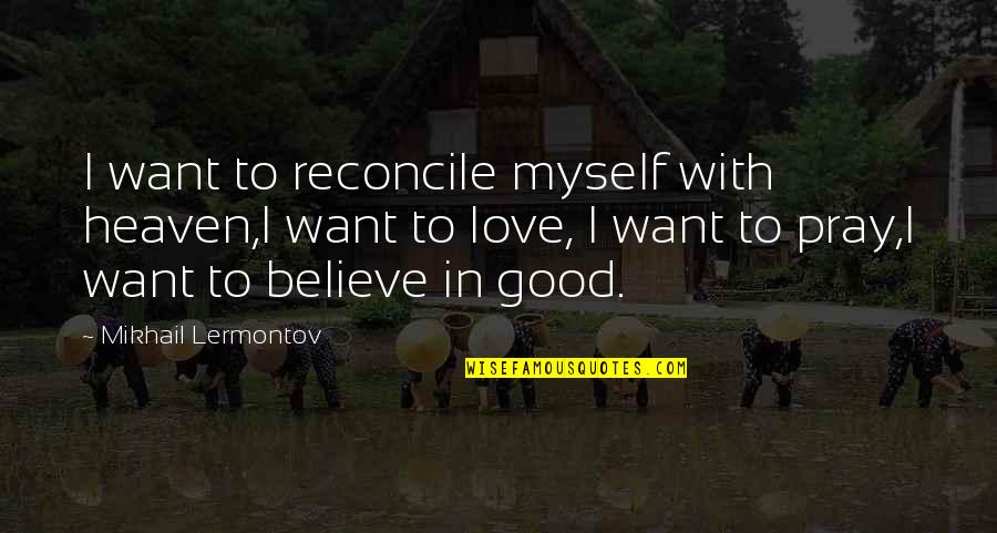 Mikhail Lermontov Quotes By Mikhail Lermontov: I want to reconcile myself with heaven,I want