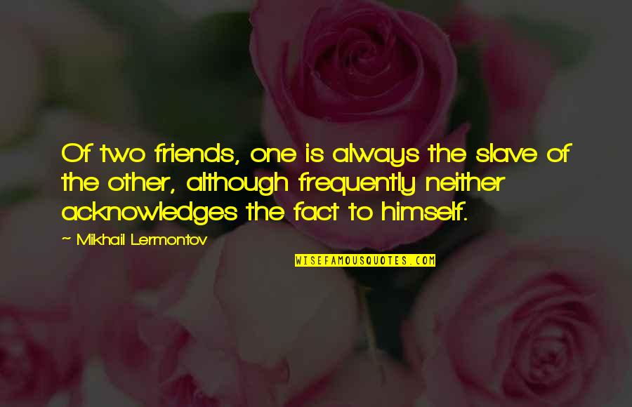 Mikhail Lermontov Quotes By Mikhail Lermontov: Of two friends, one is always the slave