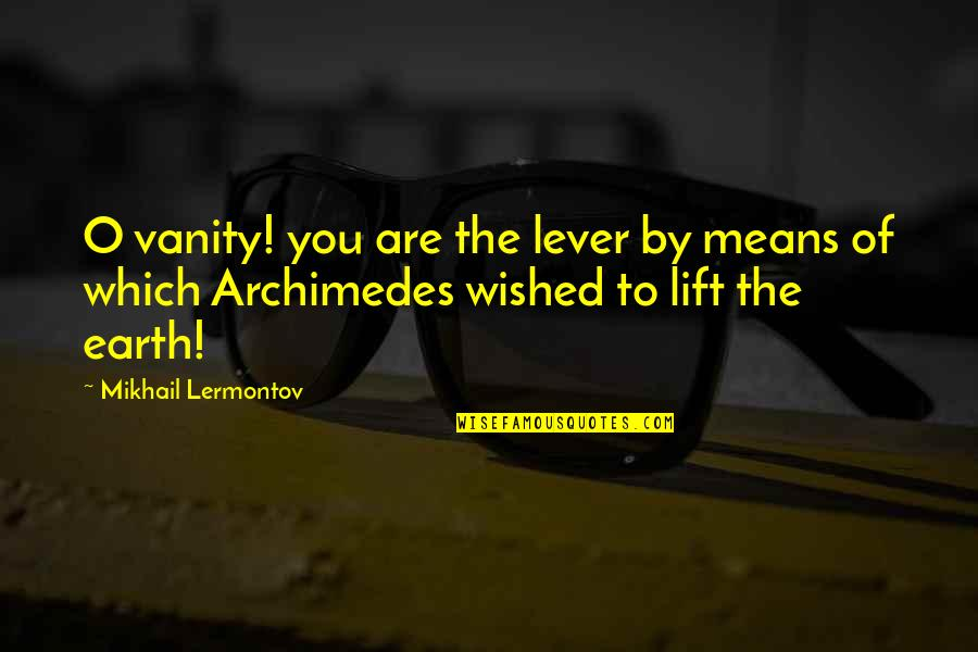 Mikhail Lermontov Quotes By Mikhail Lermontov: O vanity! you are the lever by means