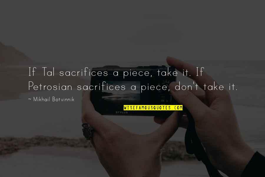 Mikhail Tal Quotes By Mikhail Botvinnik: If Tal sacrifices a piece, take it. If