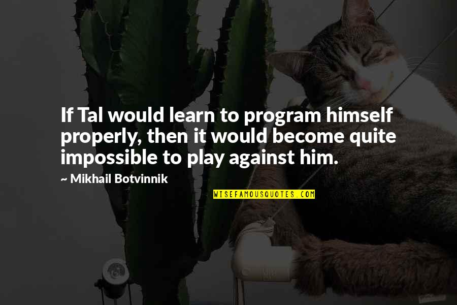 Mikhail Tal Quotes By Mikhail Botvinnik: If Tal would learn to program himself properly,