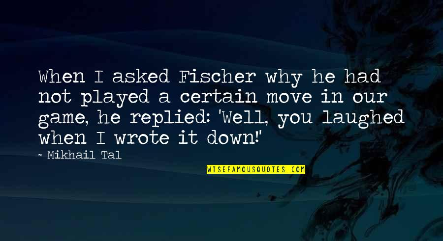 Mikhail Tal Quotes By Mikhail Tal: When I asked Fischer why he had not