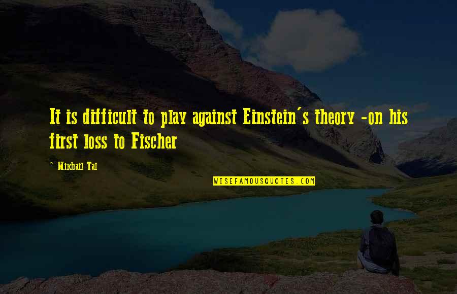 Mikhail Tal Quotes By Mikhail Tal: It is difficult to play against Einstein's theory