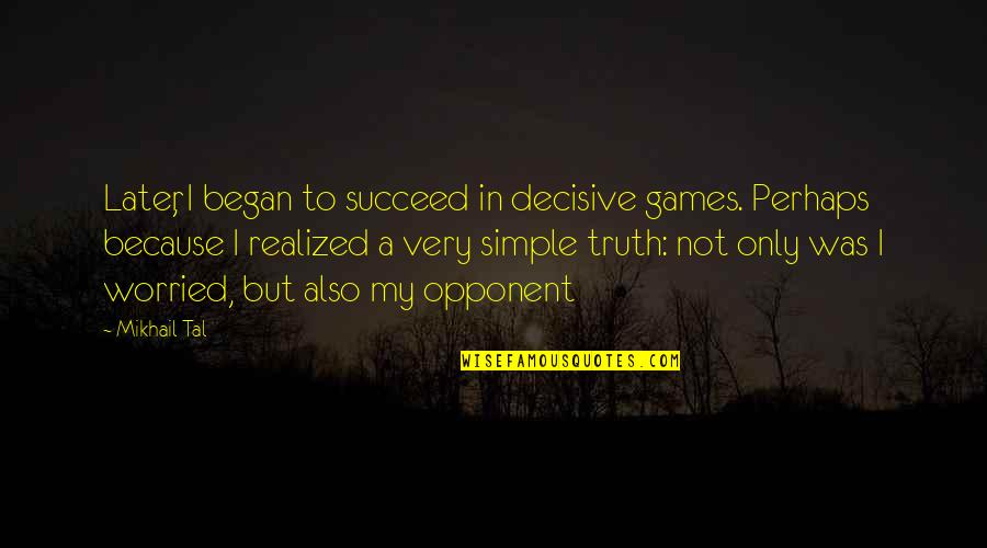 Mikhail Tal Quotes By Mikhail Tal: Later, I began to succeed in decisive games.