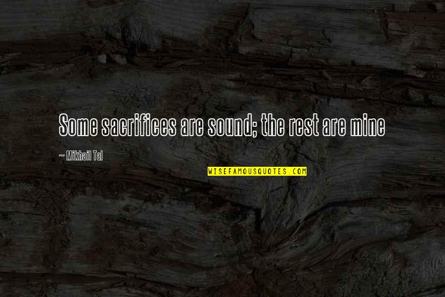 Mikhail Tal Quotes By Mikhail Tal: Some sacrifices are sound; the rest are mine
