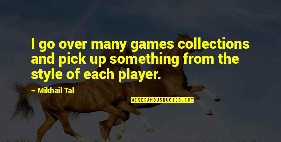 Mikhail Tal Quotes By Mikhail Tal: I go over many games collections and pick