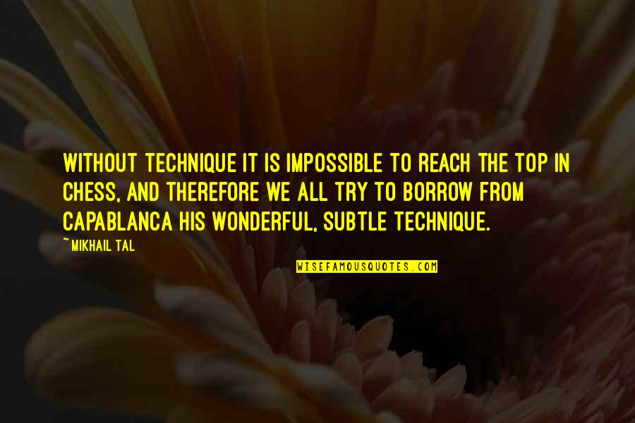 Mikhail Tal Quotes By Mikhail Tal: Without technique it is impossible to reach the