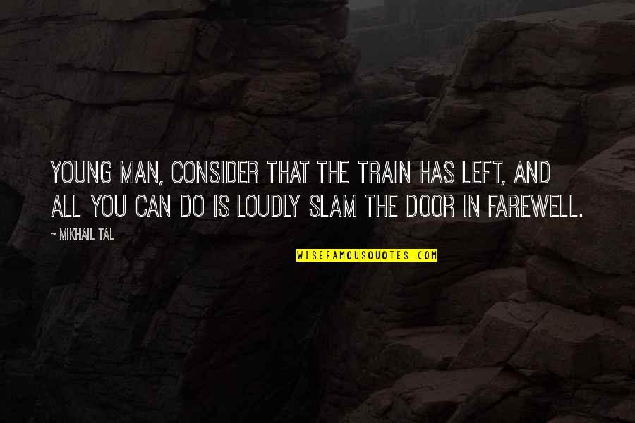 Mikhail Tal Quotes By Mikhail Tal: Young man, consider that the train has left,