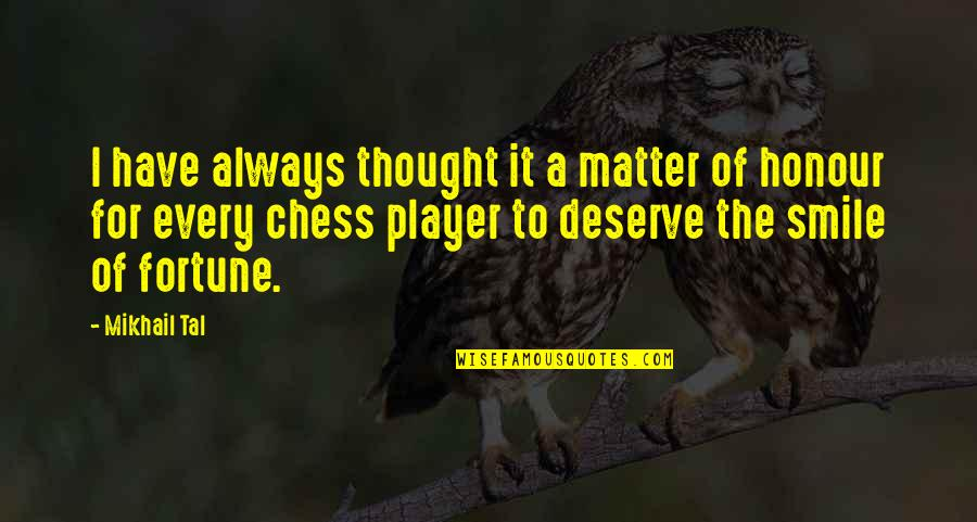 Mikhail Tal Quotes By Mikhail Tal: I have always thought it a matter of
