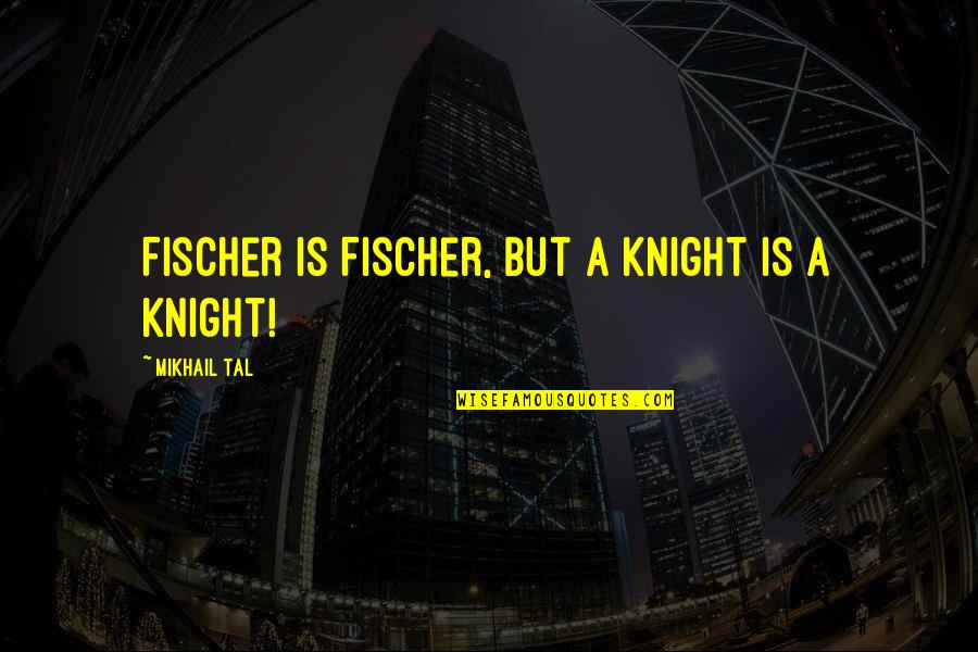 Mikhail Tal Quotes By Mikhail Tal: Fischer is Fischer, but a knight is a