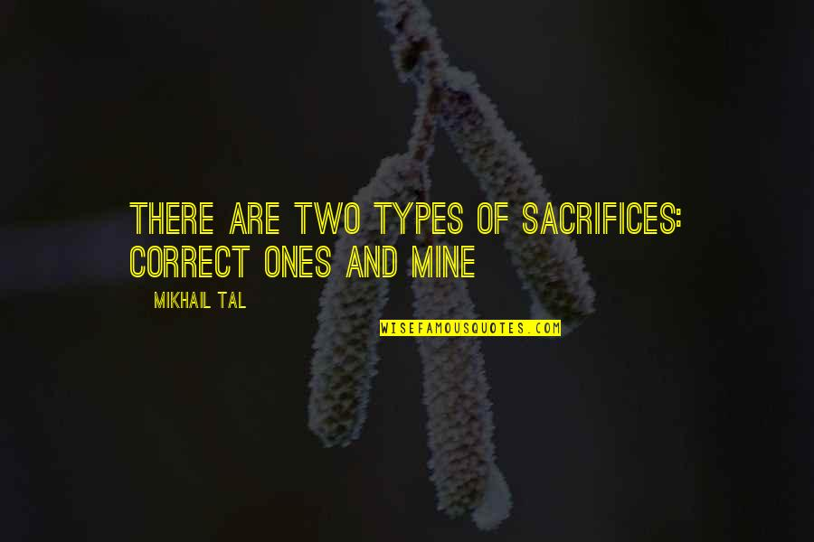 Mikhail Tal Quotes By Mikhail Tal: There are two types of sacrifices: correct ones