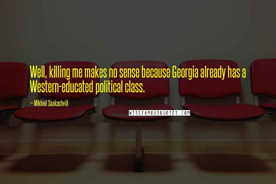 Mikheil Saakashvili quotes: Well, killing me makes no sense because Georgia already has a Western-educated political class.