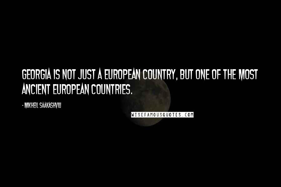 Mikheil Saakashvili quotes: Georgia is not just a European country, but one of the most ancient European countries.