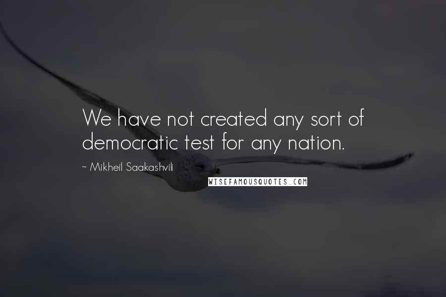 Mikheil Saakashvili quotes: We have not created any sort of democratic test for any nation.
