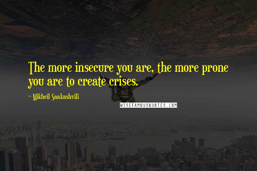 Mikheil Saakashvili quotes: The more insecure you are, the more prone you are to create crises.