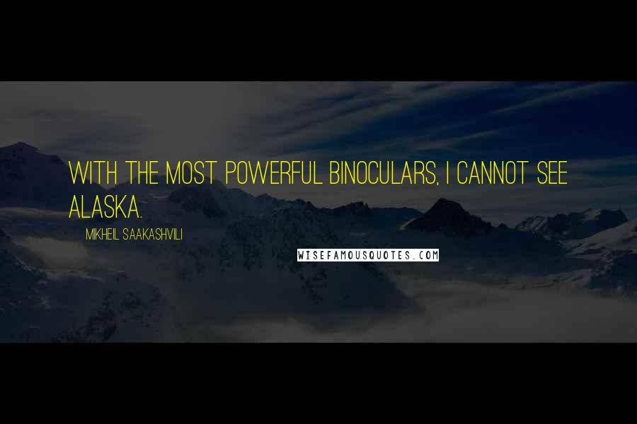 Mikheil Saakashvili quotes: With the most powerful binoculars, I cannot see Alaska.