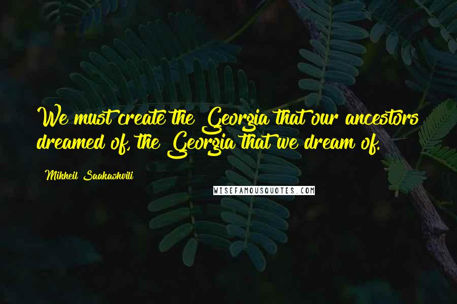 Mikheil Saakashvili quotes: We must create the Georgia that our ancestors dreamed of, the Georgia that we dream of.