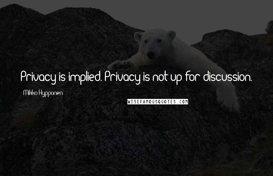 Mikko Hypponen quotes: Privacy is implied. Privacy is not up for discussion.