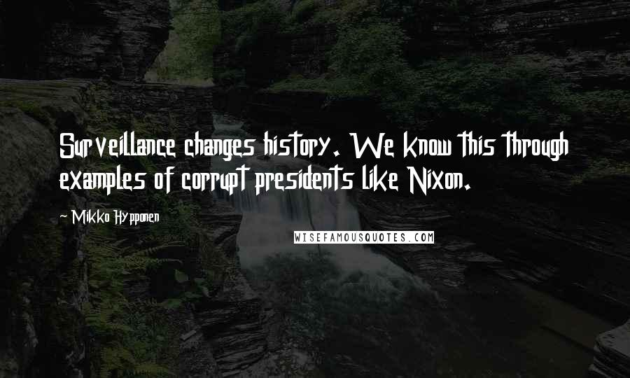 Mikko Hypponen quotes: Surveillance changes history. We know this through examples of corrupt presidents like Nixon.
