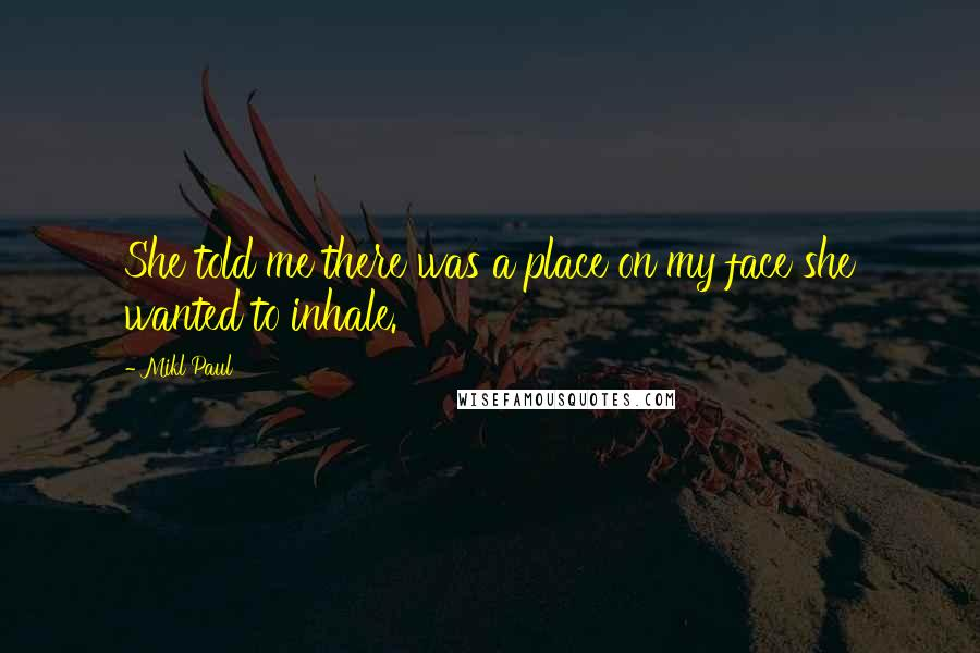 Mikl Paul quotes: She told me there was a place on my face she wanted to inhale.