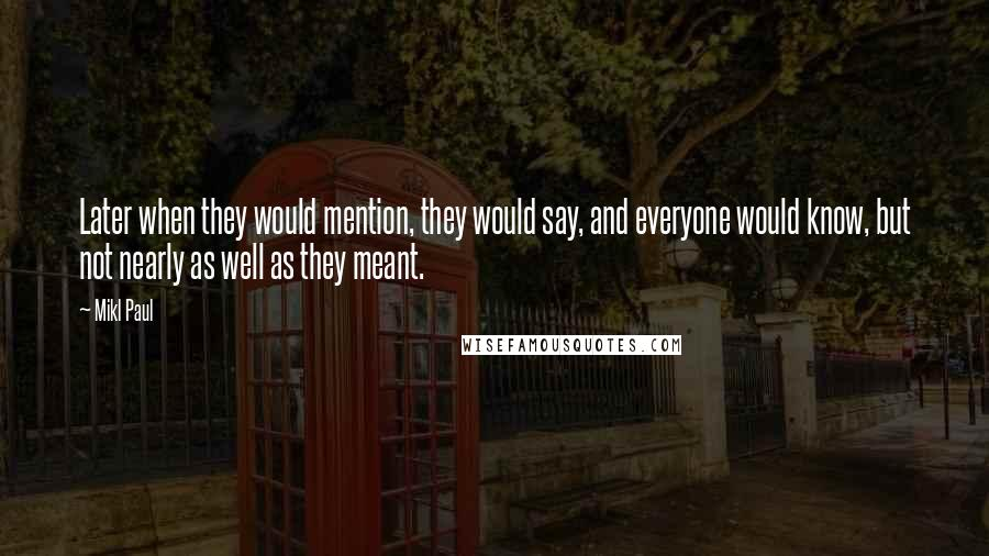 Mikl Paul quotes: Later when they would mention, they would say, and everyone would know, but not nearly as well as they meant.
