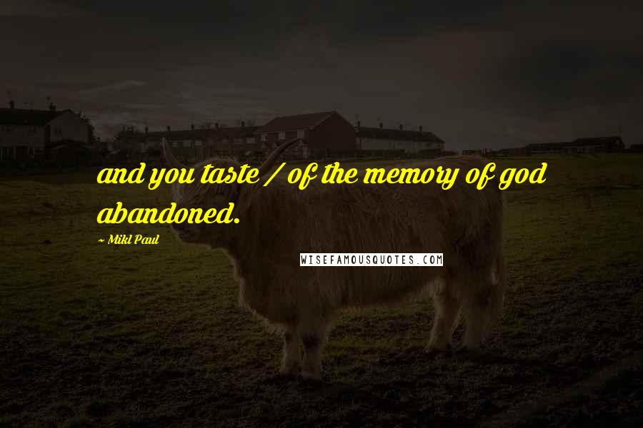 Mikl Paul quotes: and you taste / of the memory of god abandoned.