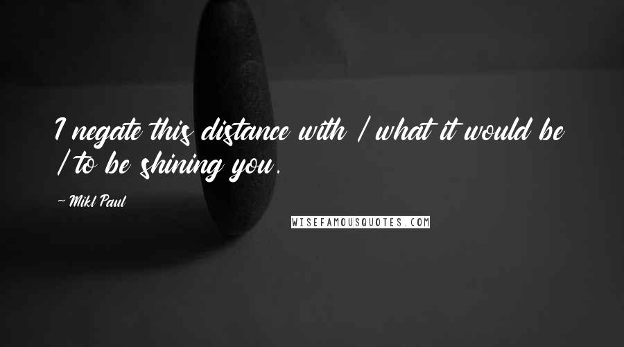 Mikl Paul quotes: I negate this distance with / what it would be / to be shining you.