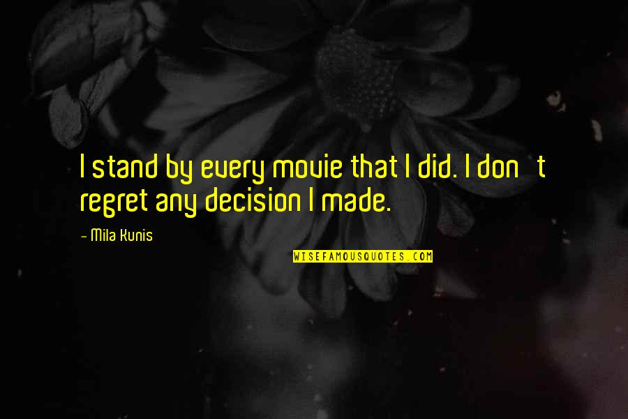 Mila Kunis Movie Quotes By Mila Kunis: I stand by every movie that I did.