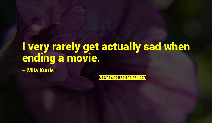 Mila Kunis Movie Quotes By Mila Kunis: I very rarely get actually sad when ending