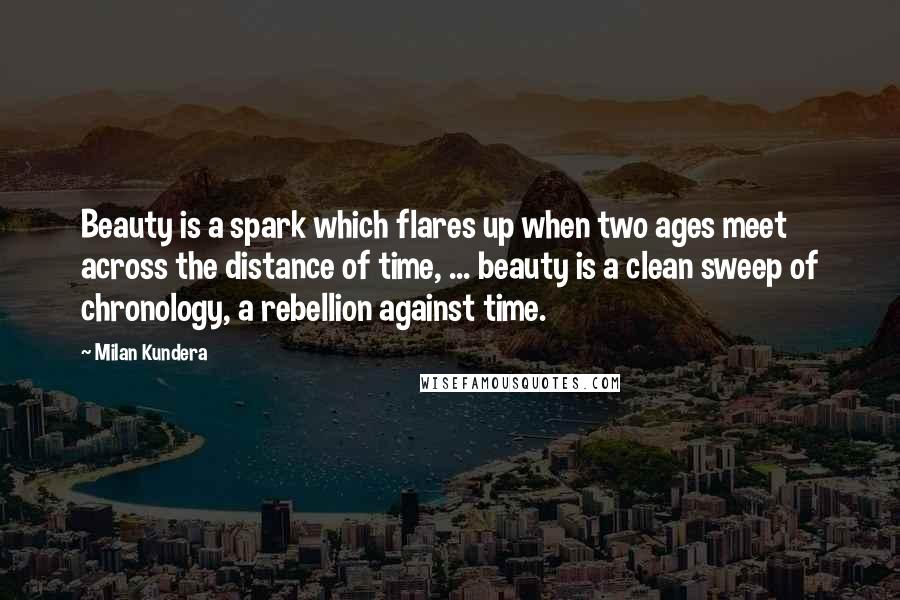 Milan Kundera quotes: Beauty is a spark which flares up when two ages meet across the distance of time, ... beauty is a clean sweep of chronology, a rebellion against time.