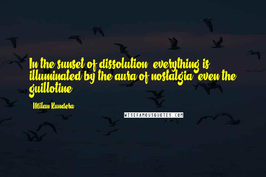 Milan Kundera quotes: In the sunset of dissolution, everything is illuminated by the aura of nostalgia, even the guillotine.