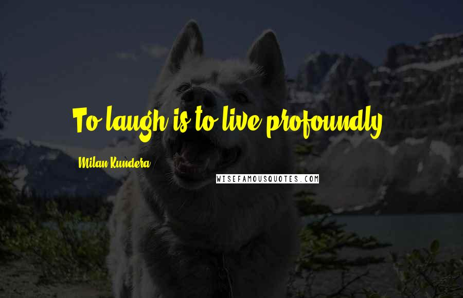 Milan Kundera quotes: To laugh is to live profoundly.