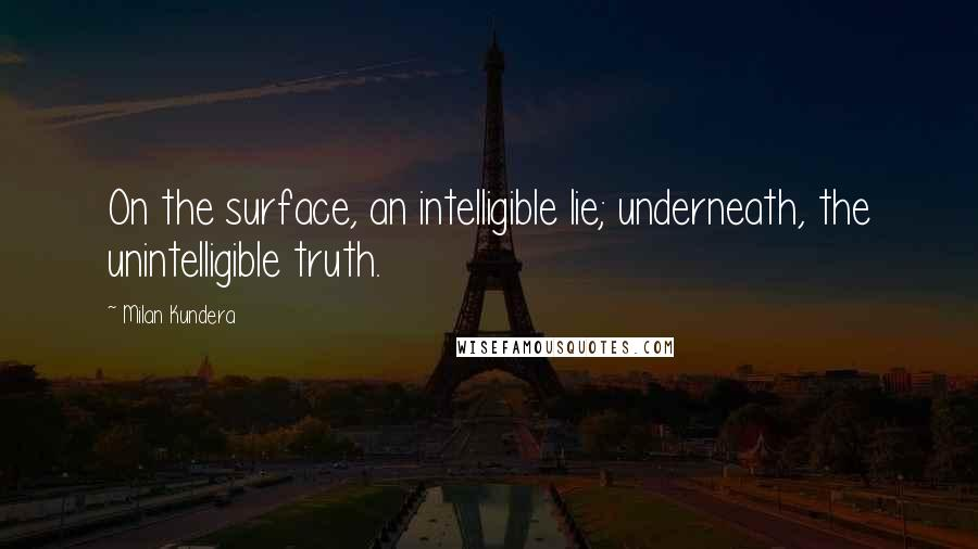 Milan Kundera quotes: On the surface, an intelligible lie; underneath, the unintelligible truth.