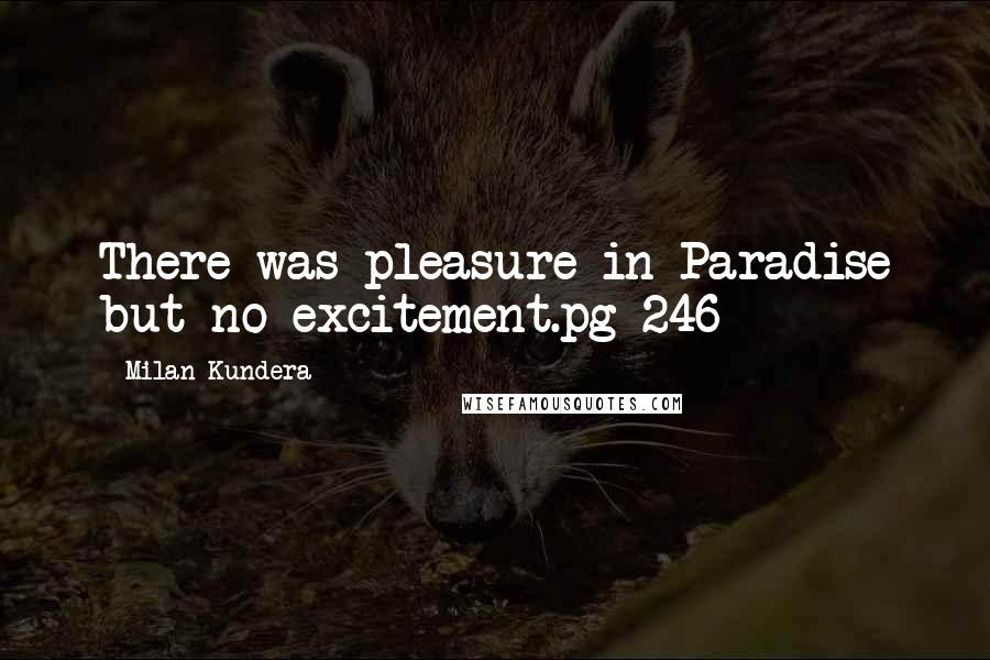 Milan Kundera quotes: There was pleasure in Paradise but no excitement.pg 246