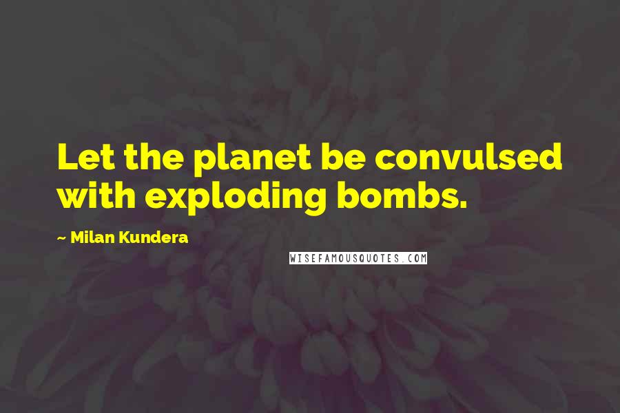 Milan Kundera quotes: Let the planet be convulsed with exploding bombs.
